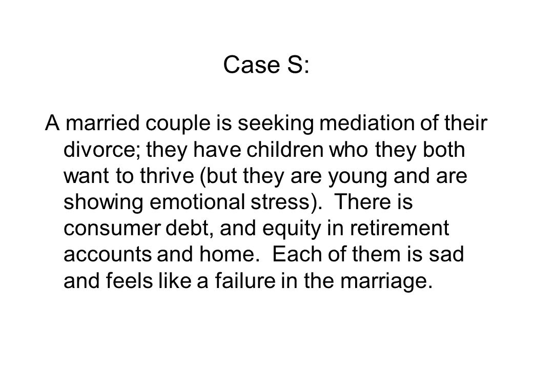Case S: A married couple is seeking mediation of their divorce; they have children who they both want to thrive (but they are young and are showing emotional stress).