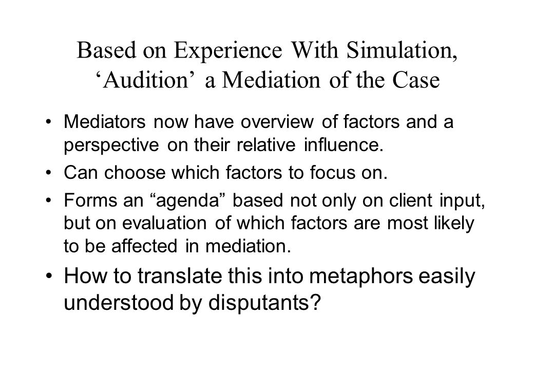 Based on Experience With Simulation, 'Audition' a Mediation of the Case Mediators now have overview of factors and a perspective on their relative influence.