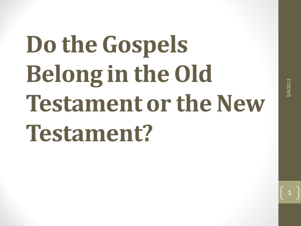 Do the Gospels Belong in the Old Testament or the New Testament 5/4/2015 1