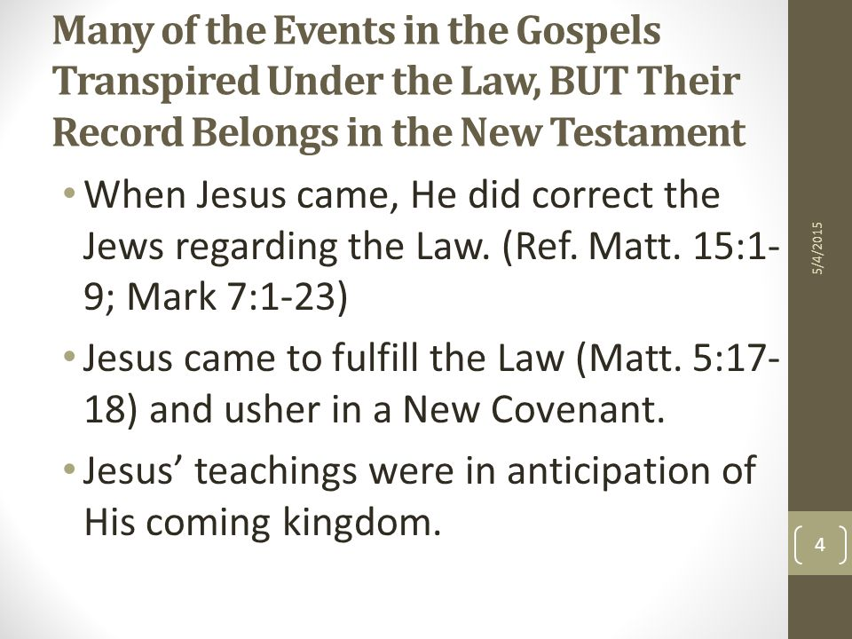 Many of the Events in the Gospels Transpired Under the Law, BUT Their Record Belongs in the New Testament When Jesus came, He did correct the Jews regarding the Law.