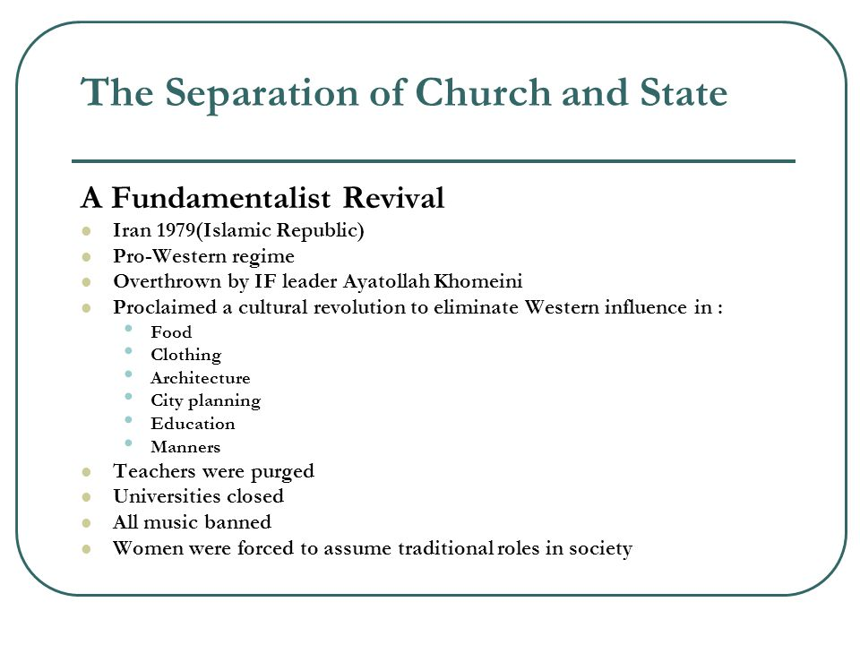 The Separation of Church and State A Fundamentalist Revival Iran 1979(Islamic Republic) Pro-Western regime Overthrown by IF leader Ayatollah Khomeini Proclaimed a cultural revolution to eliminate Western influence in : Food Clothing Architecture City planning Education Manners Teachers were purged Universities closed All music banned Women were forced to assume traditional roles in society