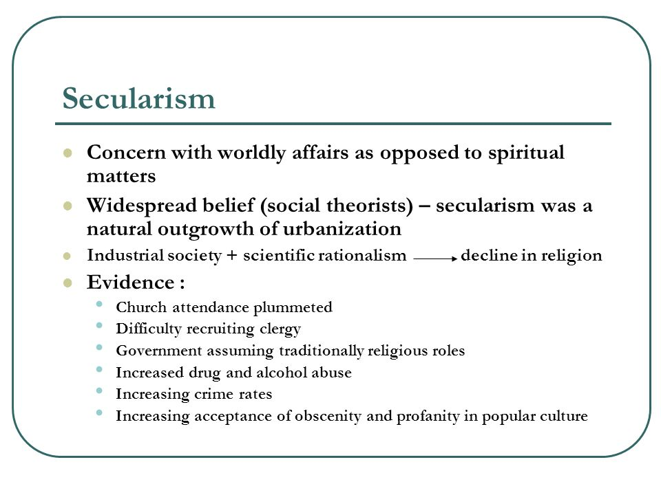 Secularism Concern with worldly affairs as opposed to spiritual matters Widespread belief (social theorists) – secularism was a natural outgrowth of urbanization Industrial society + scientific rationalism decline in religion Evidence : Church attendance plummeted Difficulty recruiting clergy Government assuming traditionally religious roles Increased drug and alcohol abuse Increasing crime rates Increasing acceptance of obscenity and profanity in popular culture