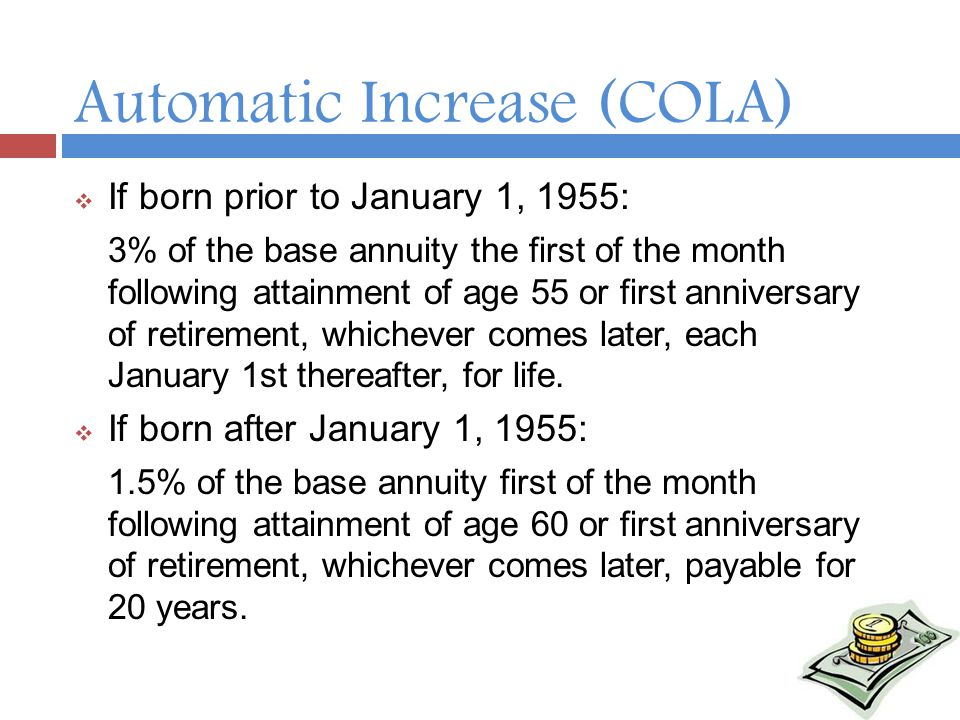Automatic Increase (COLA)  If born prior to January 1, 1955: 3% of the base annuity the first of the month following attainment of age 55 or first anniversary of retirement, whichever comes later, each January 1st thereafter, for life.