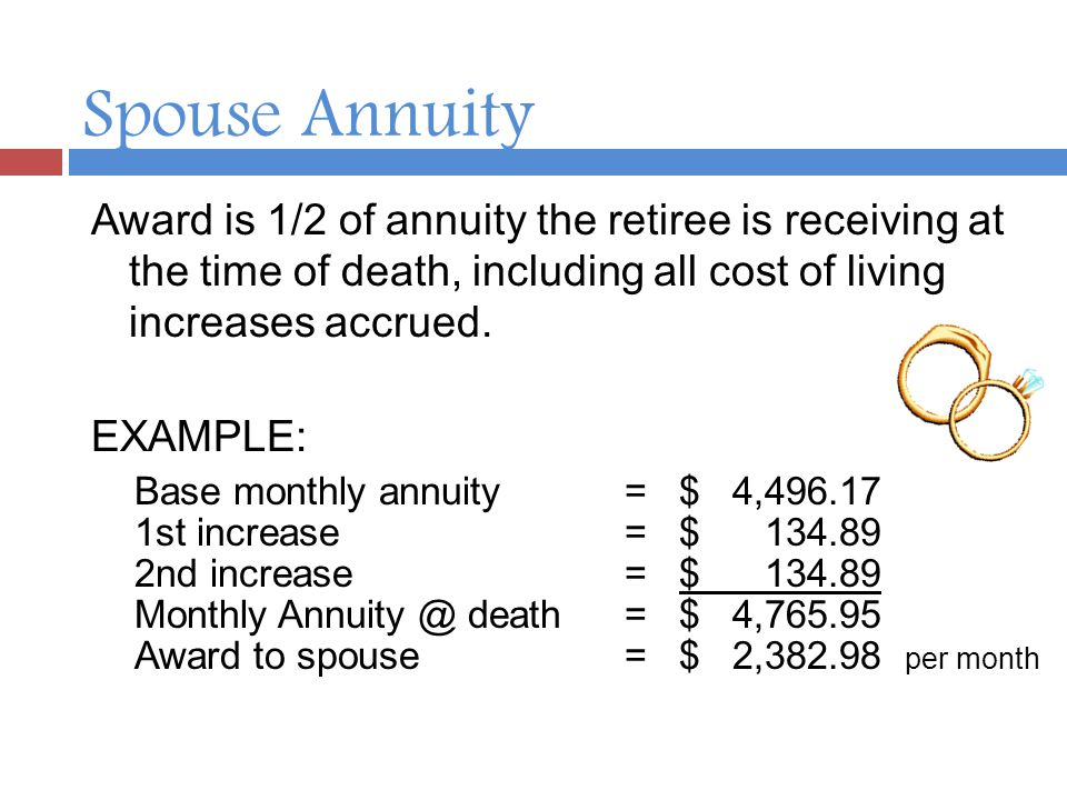 Spouse Annuity Award is 1/2 of annuity the retiree is receiving at the time of death, including all cost of living increases accrued.