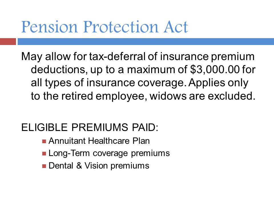 Pension Protection Act May allow for tax-deferral of insurance premium deductions, up to a maximum of $3,000.00 for all types of insurance coverage.