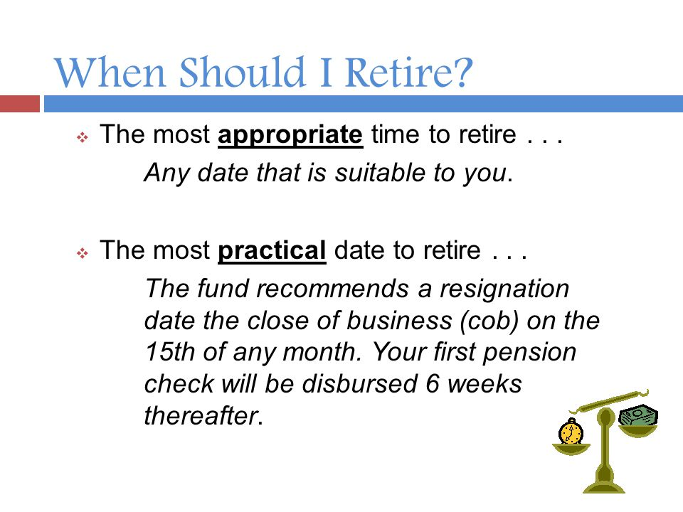 Summary Visit the Fund office: 2 - 4 weeks prior to effective date Work close of business 15th of any month Bring any and all certified documents Application process is an hour or less Watch for Award Letter Use Direct Deposit Enjoy Your Retirement, You Earned It.
