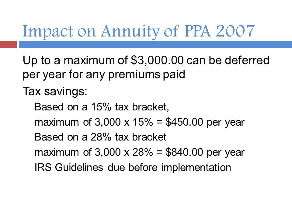 Impact on Annuity of PPA 2007 Up to a maximum of $3,000.00 can be deferred per year for any premiums paid Tax savings: Based on a 15% tax bracket, maximum of 3,000 x 15% = $450.00 per year Based on a 28% tax bracket maximum of 3,000 x 28% = $840.00 per year IRS Guidelines due before implementation