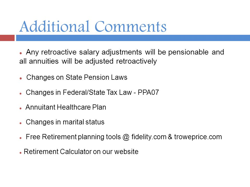 Additional Comments ● Any retroactive salary adjustments will be pensionable and all annuities will be adjusted retroactively ● Changes on State Pension Laws ● Changes in Federal/State Tax Law - PPA07 ● Annuitant Healthcare Plan ● Changes in marital status ● Free Retirement planning tools @ fidelity.com & troweprice.com ● Retirement Calculator on our website