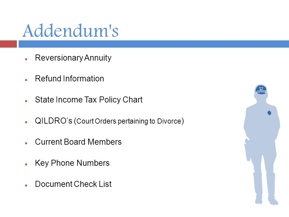 Addendum s ● Reversionary Annuity ● Refund Information ● State Income Tax Policy Chart ● QILDRO's ( Court Orders pertaining to Divorce ) ● Current Board Members ● Key Phone Numbers ● Document Check List