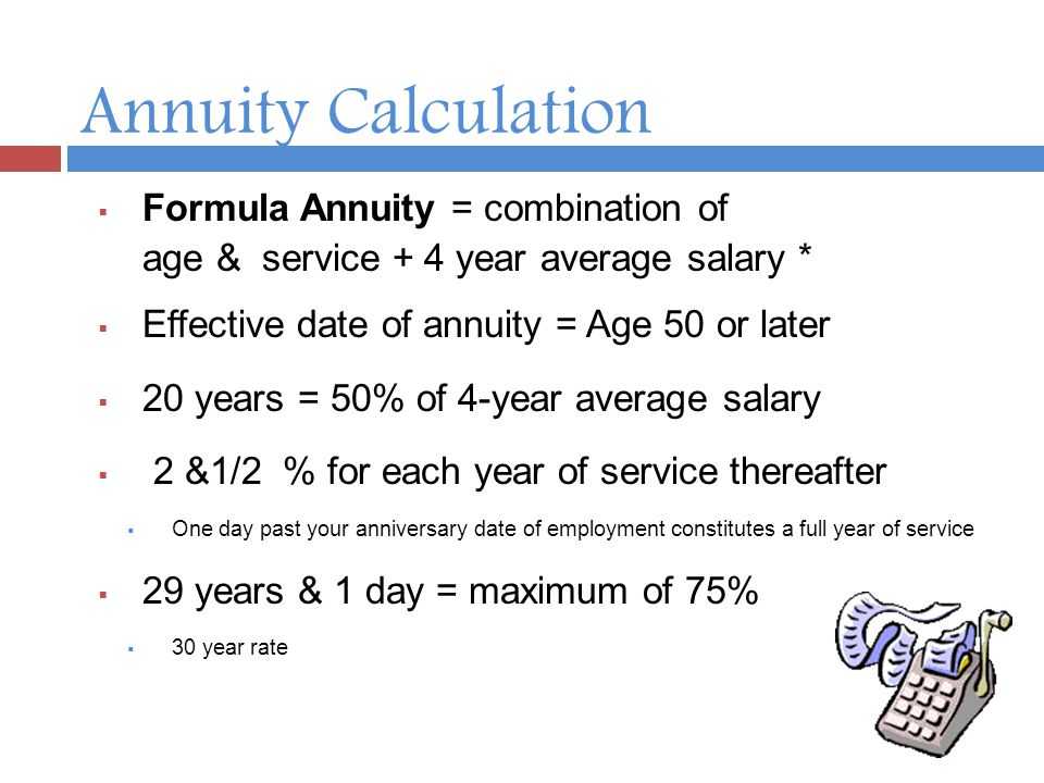 Annuity Calculation  Formula Annuity = combination of age & service + 4 year average salary *  Effective date of annuity = Age 50 or later  20 years = 50% of 4-year average salary  2 &1/2 % for each year of service thereafter  One day past your anniversary date of employment constitutes a full year of service  29 years & 1 day = maximum of 75%  30 year rate