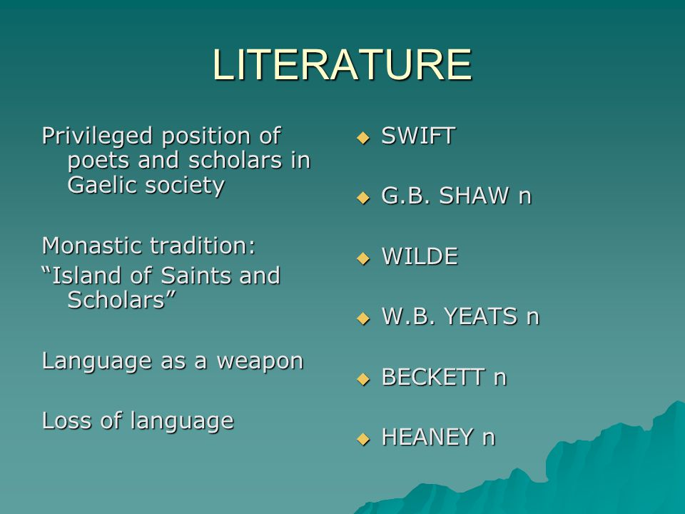 LITERATURE Privileged position of poets and scholars in Gaelic society Monastic tradition: Island of Saints and Scholars Language as a weapon Loss of language  SWIFT  G.B.