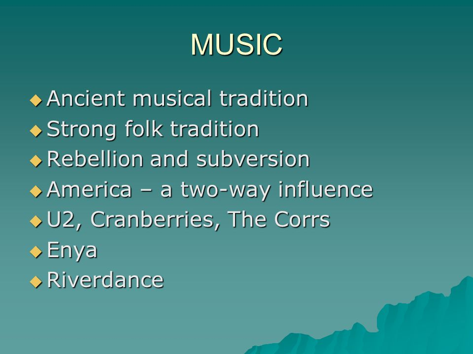MUSIC  Ancient musical tradition  Strong folk tradition  Rebellion and subversion  America – a two-way influence  U2, Cranberries, The Corrs  Enya  Riverdance