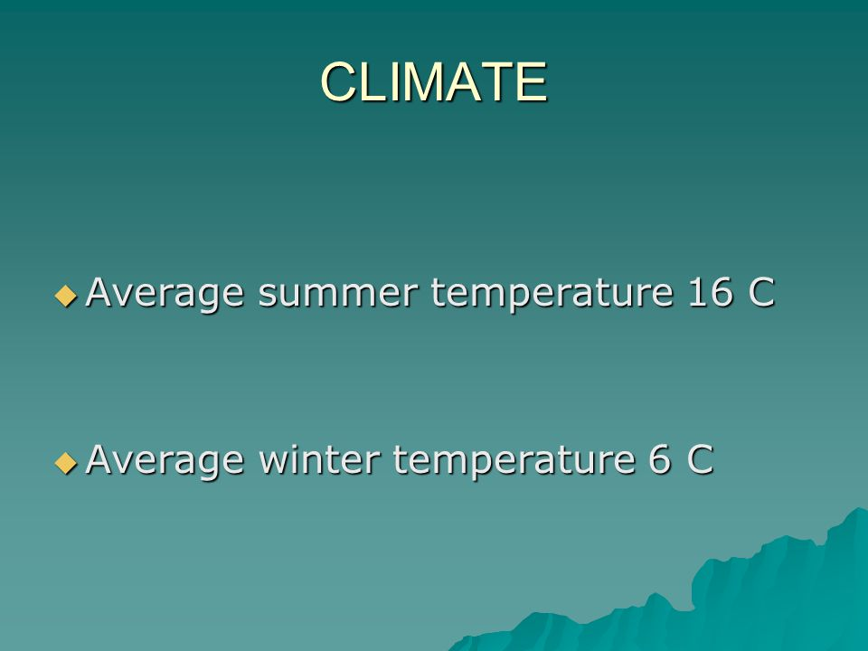 CLIMATE  Average summer temperature 16 C  Average winter temperature 6 C