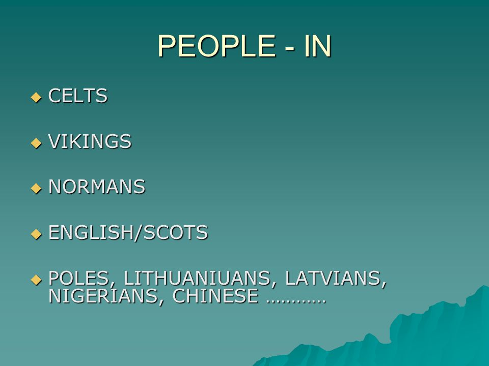 PEOPLE - IN  CELTS  VIKINGS  NORMANS  ENGLISH/SCOTS  POLES, LITHUANIUANS, LATVIANS, NIGERIANS, CHINESE …………