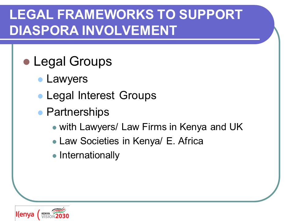 LEGAL FRAMEWORKS TO SUPPORT DIASPORA INVOLVEMENT Legal Groups Lawyers Legal Interest Groups Partnerships with Lawyers/ Law Firms in Kenya and UK Law Societies in Kenya/ E.