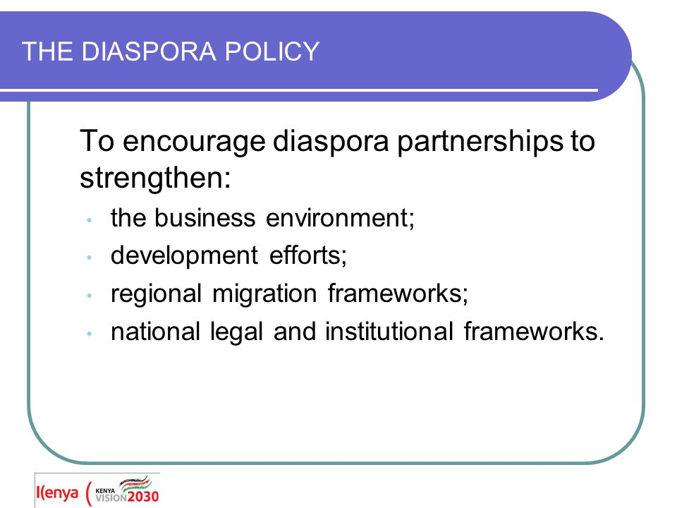 THE DIASPORA POLICY To encourage diaspora partnerships to strengthen: the business environment; development efforts; regional migration frameworks; national legal and institutional frameworks.