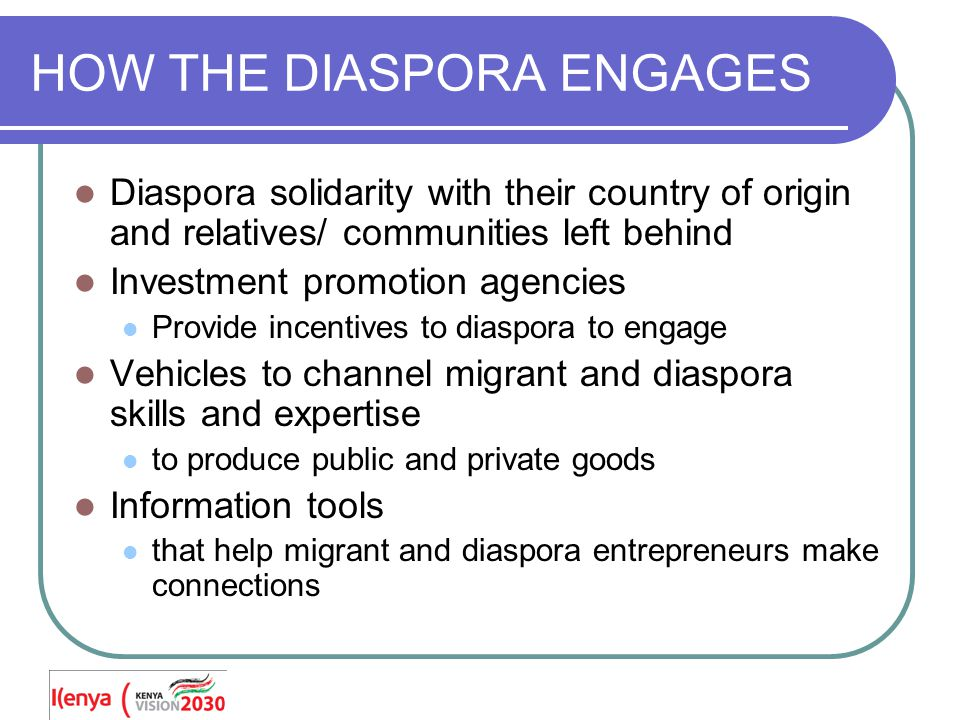 HOW THE DIASPORA ENGAGES Diaspora solidarity with their country of origin and relatives/ communities left behind Investment promotion agencies Provide incentives to diaspora to engage Vehicles to channel migrant and diaspora skills and expertise to produce public and private goods Information tools that help migrant and diaspora entrepreneurs make connections
