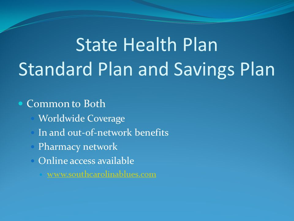 State Health Plan Standard Plan and Savings Plan Common to Both Worldwide Coverage In and out-of-network benefits Pharmacy network Online access avail