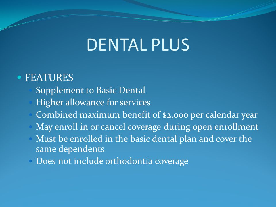 DENTAL PLUS FEATURES Supplement to Basic Dental Higher allowance for services Combined maximum benefit of $2,000 per calendar year May enroll in or ca