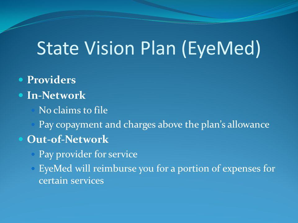 State Vision Plan (EyeMed) Providers In-Network No claims to file Pay copayment and charges above the plan's allowance Out-of-Network Pay provider for