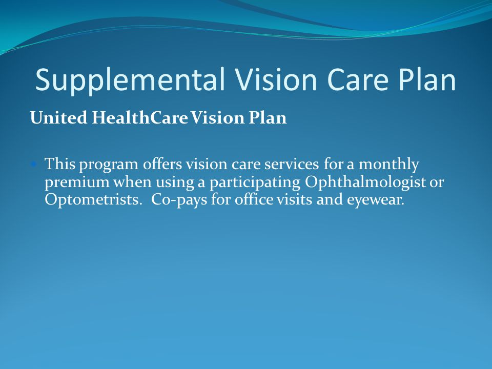 Supplemental Vision Care Plan United HealthCare Vision Plan This program offers vision care services for a monthly premium when using a participating