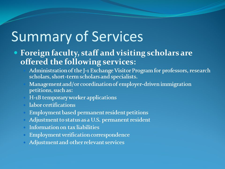 Summary of Services Foreign faculty, staff and visiting scholars are offered the following services: Administration of the J-1 Exchange Visitor Progra