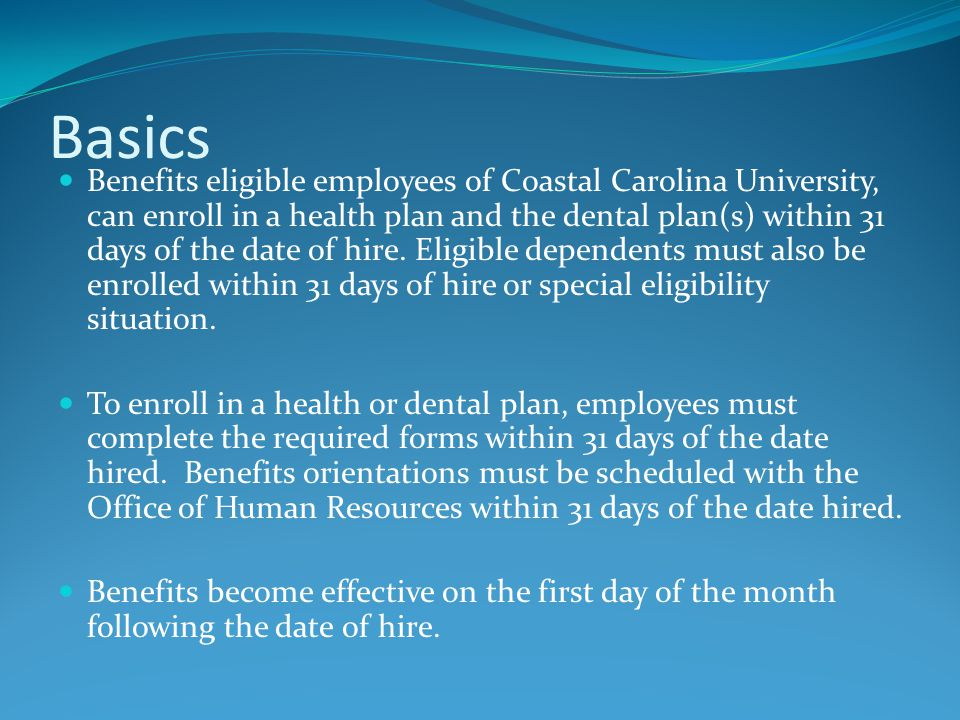 Basics Benefits eligible employees of Coastal Carolina University, can enroll in a health plan and the dental plan(s) within 31 days of the date of hi