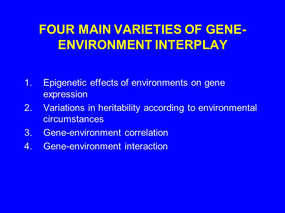 FOUR MAIN VARIETIES OF GENE- ENVIRONMENT INTERPLAY 1.Epigenetic effects of environments on gene expression 2.Variations in heritability according to environmental circumstances 3.Gene-environment correlation 4.Gene-environment interaction