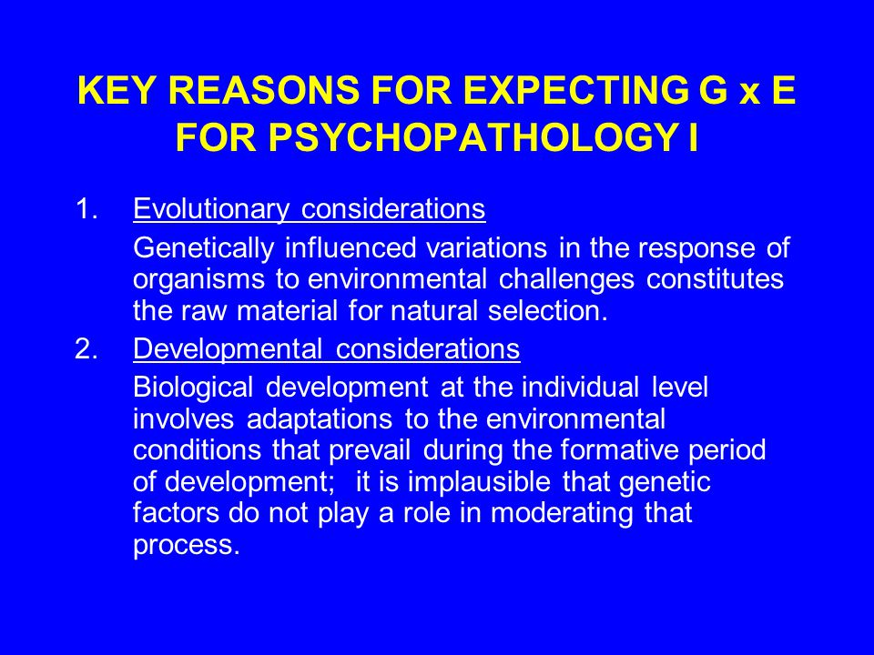 KEY REASONS FOR EXPECTING G x E FOR PSYCHOPATHOLOGY I 1.Evolutionary considerations Genetically influenced variations in the response of organisms to environmental challenges constitutes the raw material for natural selection.