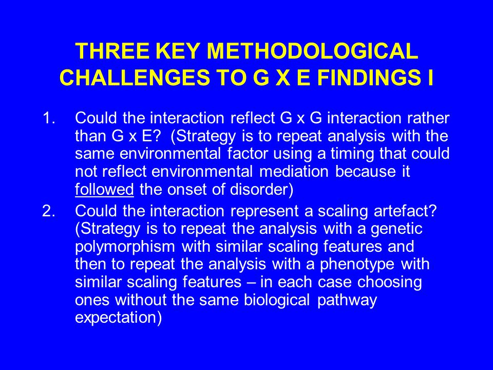 THREE KEY METHODOLOGICAL CHALLENGES TO G X E FINDINGS I 1.Could the interaction reflect G x G interaction rather than G x E.