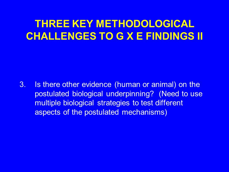 THREE KEY METHODOLOGICAL CHALLENGES TO G X E FINDINGS II 3.