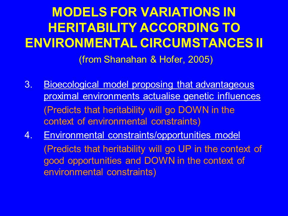 MODELS FOR VARIATIONS IN HERITABILITY ACCORDING TO ENVIRONMENTAL CIRCUMSTANCES II (from Shanahan & Hofer, 2005) 3.