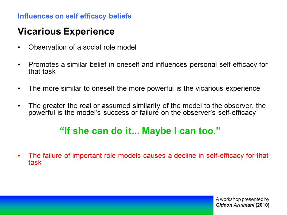 A workshop presented by Gideon Arulmani (2010) Influences on self efficacy beliefs Vicarious Experience Observation of a social role model Promotes a similar belief in oneself and influences personal self-efficacy for that task The more similar to oneself the more powerful is the vicarious experience The greater the real or assumed similarity of the model to the observer, the powerful is the model's success or failure on the observer's self-efficacy The failure of important role models causes a decline in self-efficacy for that task If she can do it...