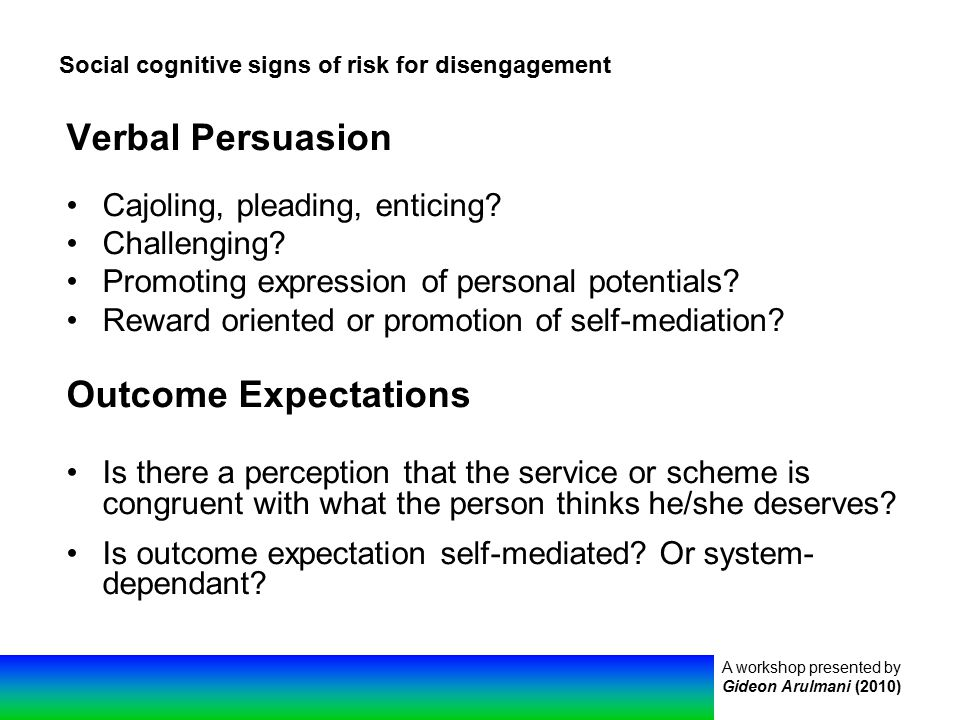 A workshop presented by Gideon Arulmani (2010) Social cognitive signs of risk for disengagement Verbal Persuasion Cajoling, pleading, enticing.