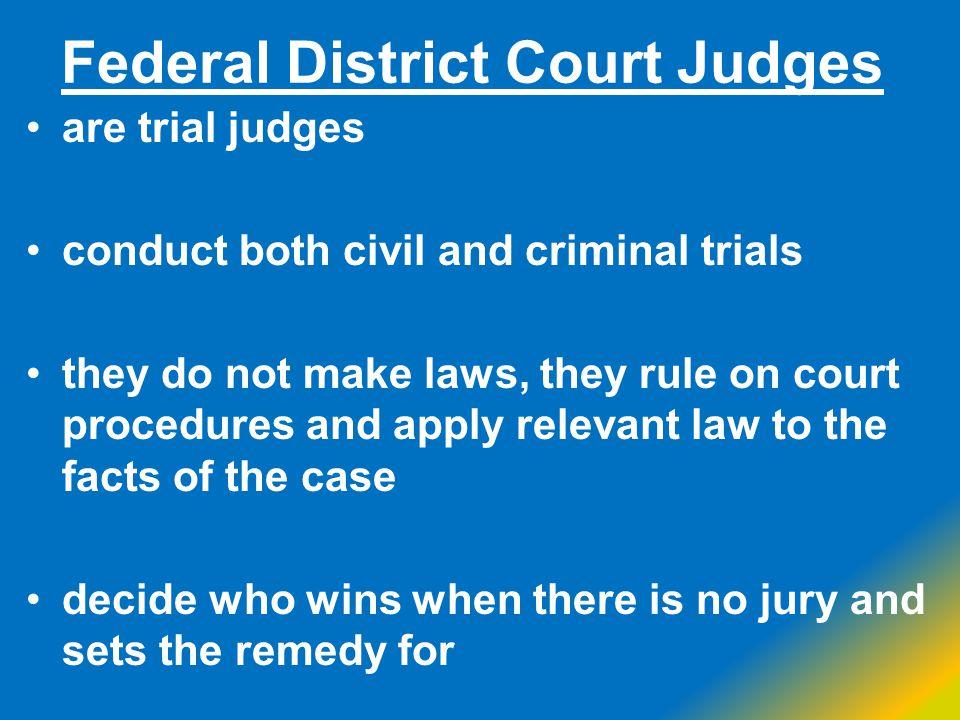 Federal District Court Judges are trial judges conduct both civil and criminal trials they do not make laws, they rule on court procedures and apply r
