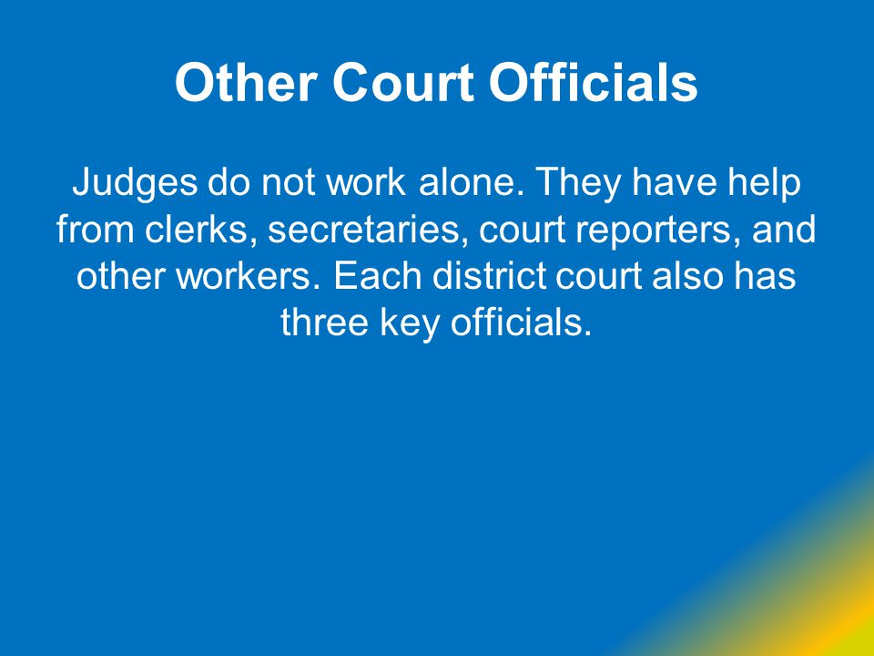 Other Court Officials Judges do not work alone. They have help from clerks, secretaries, court reporters, and other workers. Each district court also