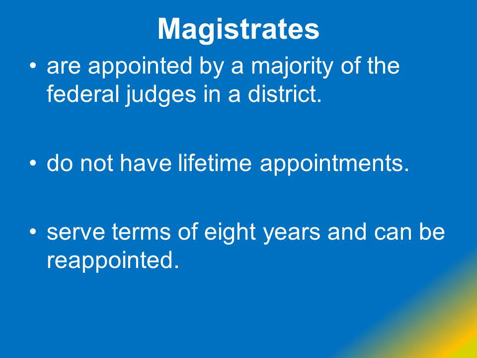Magistrates are appointed by a majority of the federal judges in a district. do not have lifetime appointments. serve terms of eight years and can be