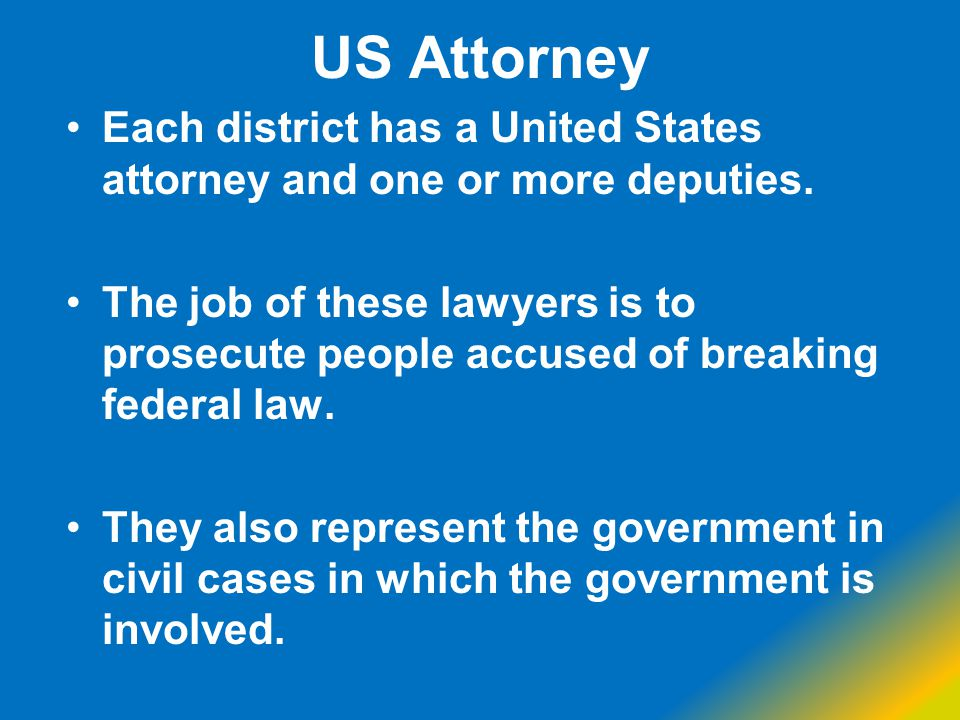 US Attorney Each district has a United States attorney and one or more deputies. The job of these lawyers is to prosecute people accused of breaking f