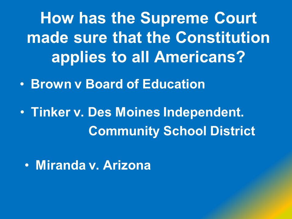 How has the Supreme Court made sure that the Constitution applies to all Americans? Tinker v. Des Moines Independent. Community School District Mirand
