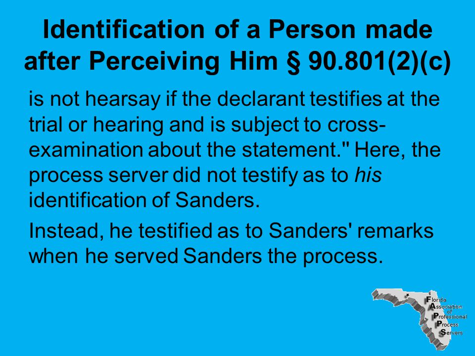 Identification of a Person made after Perceiving Him § 90.801(2)(c) is not hearsay if the declarant testifies at the trial or hearing and is subject to cross- examination about the statement. Here, the process server did not testify as to his identification of Sanders.