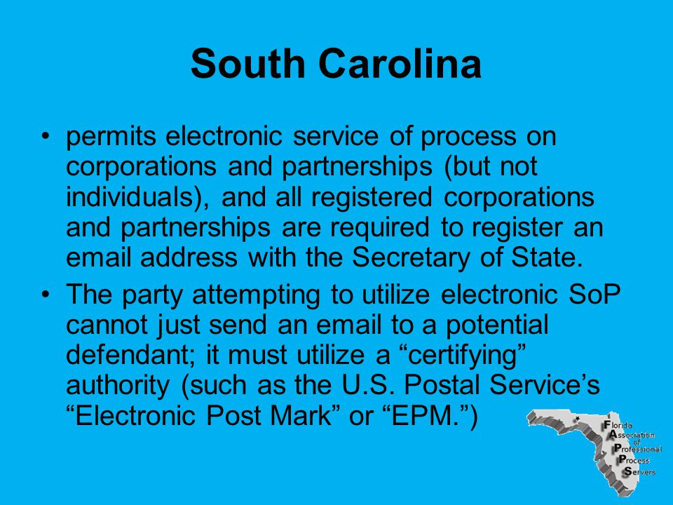 South Carolina permits electronic service of process on corporations and partnerships (but not individuals), and all registered corporations and partnerships are required to register an email address with the Secretary of State.
