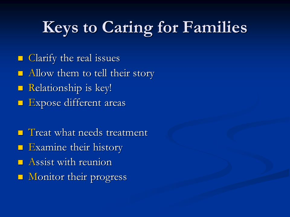 Keys to Caring for Families Clarify the real issues Clarify the real issues Allow them to tell their story Allow them to tell their story Relationship is key.