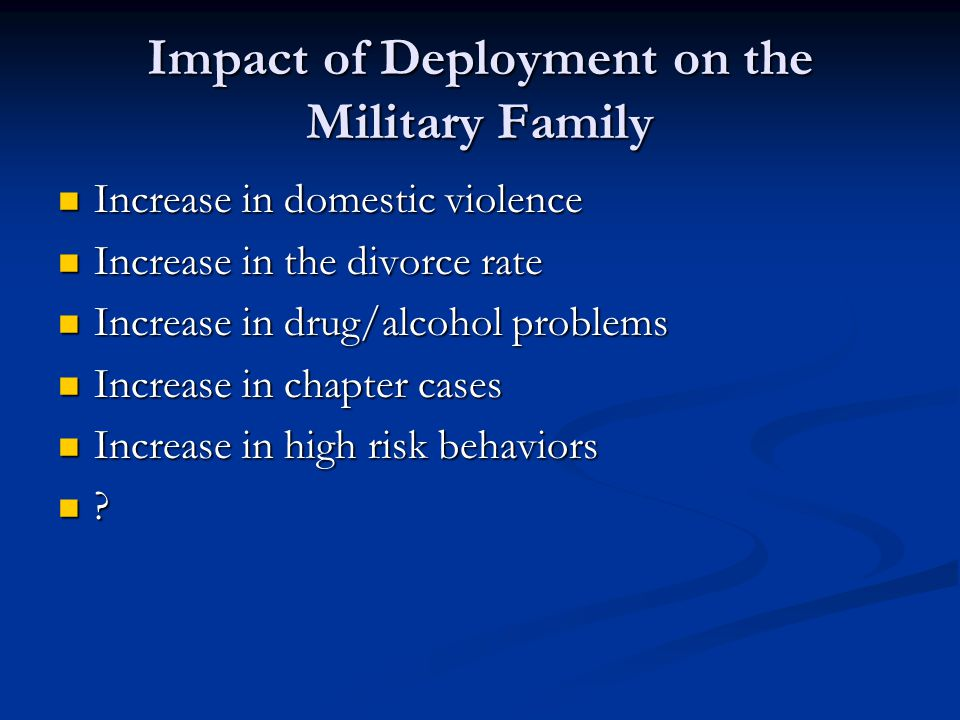 Impact of Deployment on the Military Family Increase in domestic violence Increase in domestic violence Increase in the divorce rate Increase in the divorce rate Increase in drug/alcohol problems Increase in drug/alcohol problems Increase in chapter cases Increase in chapter cases Increase in high risk behaviors Increase in high risk behaviors