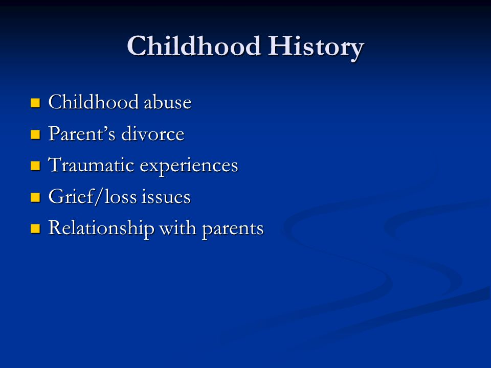 Childhood History Childhood abuse Childhood abuse Parent's divorce Parent's divorce Traumatic experiences Traumatic experiences Grief/loss issues Grief/loss issues Relationship with parents Relationship with parents