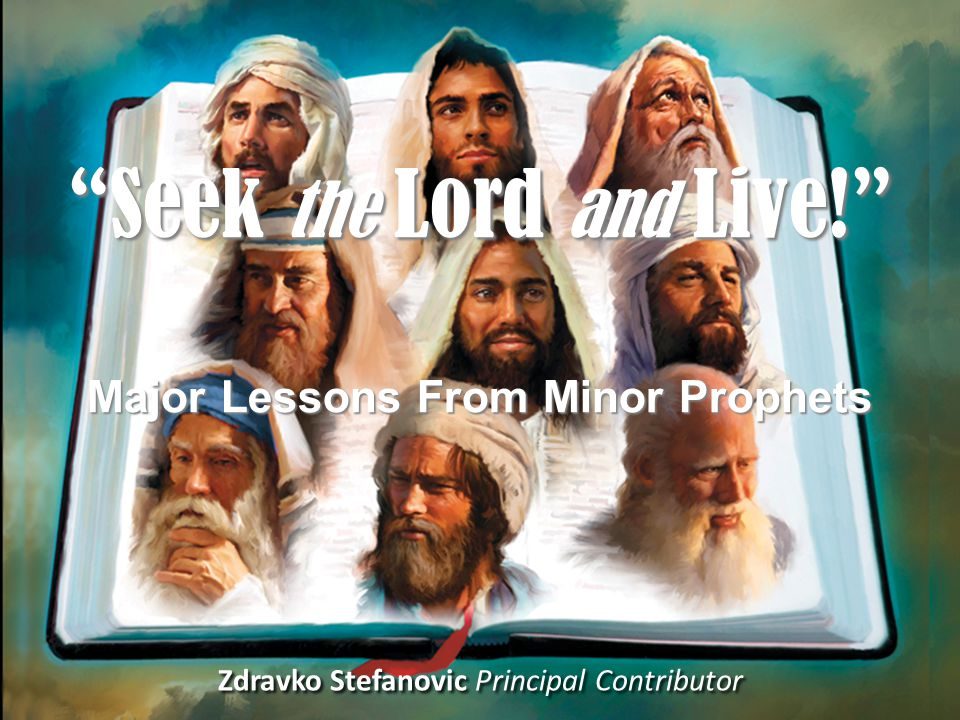 Zdravko Stefanovic Principal Contributor Seek the Lord and Live! Major Lessons From Minor Prophets