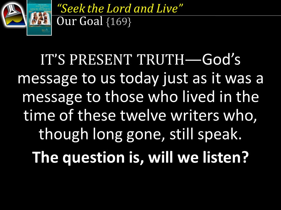 Seek the Lord and Live Our Goal {169} IT'S PRESENT TRUTH — God's message to us today just as it was a message to those who lived in the time of these twelve writers who, though long gone, still speak.