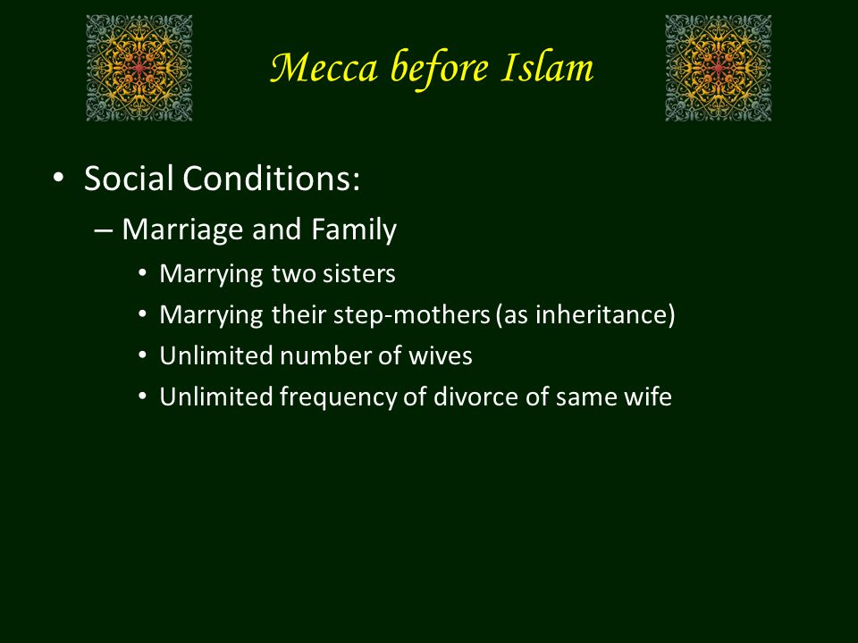 Mecca before Islam Social Conditions: – Marriage and Family Marrying two sisters Marrying their step-mothers (as inheritance) Unlimited number of wives Unlimited frequency of divorce of same wife