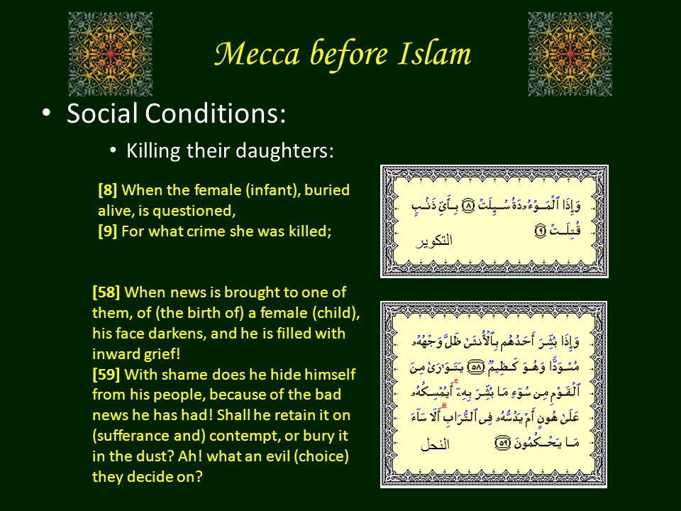 Mecca before Islam Social Conditions: Killing their daughters: [8] When the female (infant), buried alive, is questioned, [9] For what crime she was killed; التكوير النحل [58] When news is brought to one of them, of (the birth of) a female (child), his face darkens, and he is filled with inward grief.