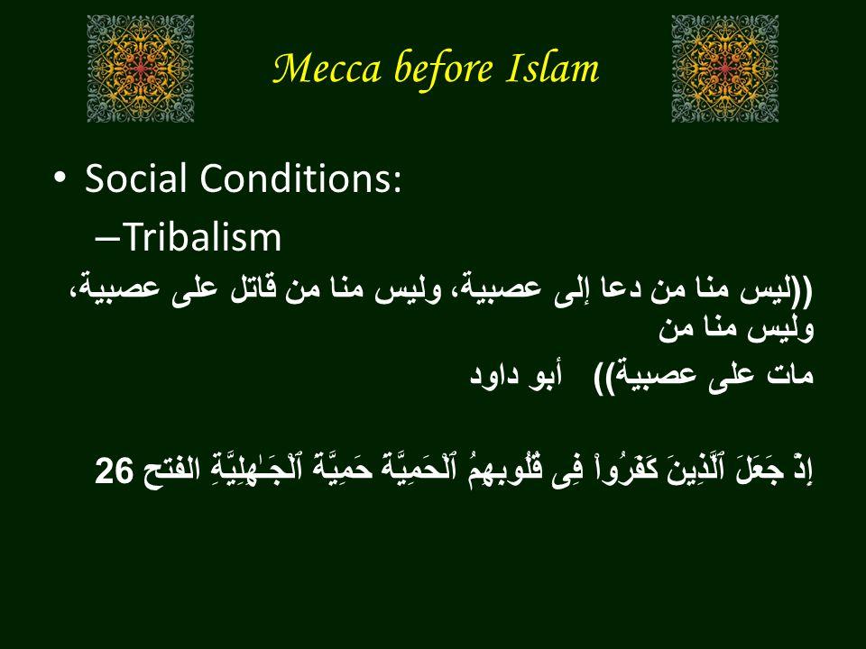 Mecca before Islam Social Conditions: – Tribalism (( ليس منا من دعا إلى عصبية، وليس منا من قاتل على عصبية، وليس منا من مات على عصبية )) أبو داود إِذْ