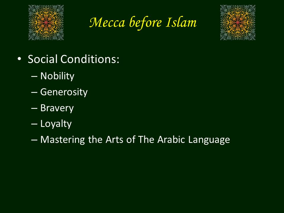 Mecca before Islam Social Conditions: – Nobility – Generosity – Bravery – Loyalty – Mastering the Arts of The Arabic Language